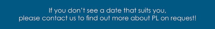 If you don't see a date that suits you, please contact us to find our more about PL on request!